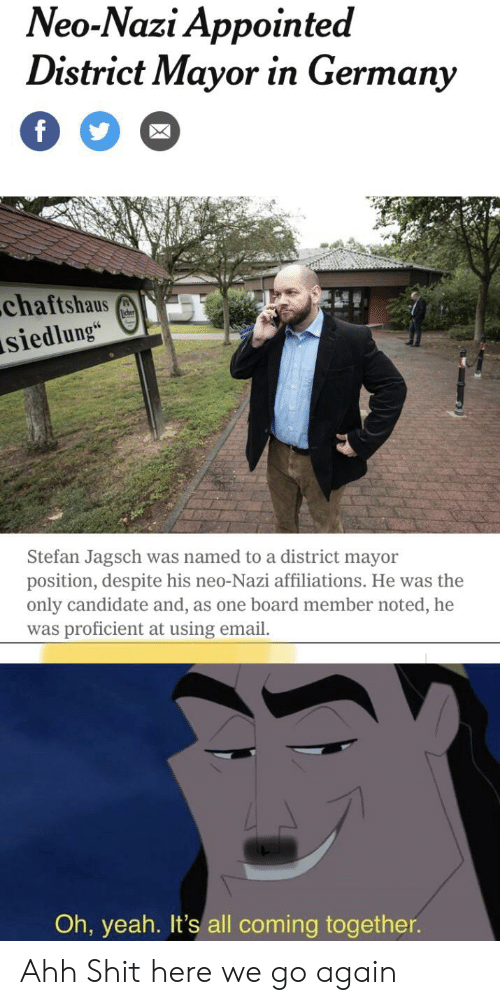 """Yeah, Email, and Germany: Neo-Nazi Appointed  District Mayor in Germany  f  .chaftshaus  siedlung""""  icher  Stefan Jagsch  position, despite his neo-Nazi affiliations. He was the  only candidate and, as one board member noted, he  was proficient at using email.  was named to a district mayor  Oh, yeah. It's all coming together. Ahh Shit here we go again"""