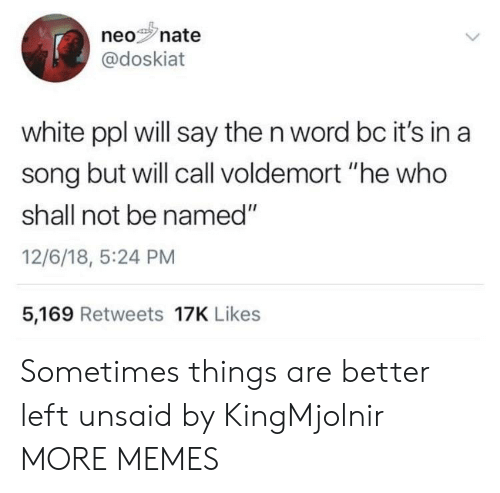 "Dank, Memes, and Target: neonate  0%s'n  @doskiat  white ppl will say the n word bc it's in a  song but will call voldemort ""he who  shall not be named""  12/6/18, 5:24 PM  5,169 Retweets 17K Likes Sometimes things are better left unsaid by KingMjolnir MORE MEMES"