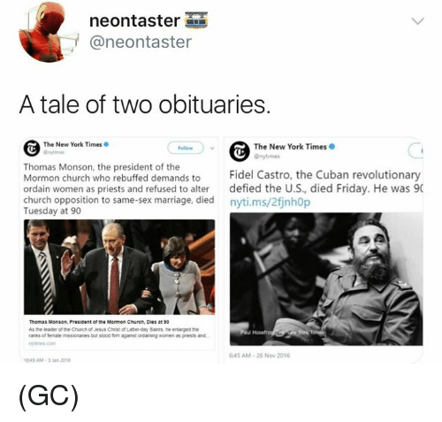 Fidel: neontaster  @neontaster  A tale of two obituaries.  The New York Times  The New York Times  Onytimes  Thomas Monson, the president of the  Mormon church who rebuffed demands to Fidel Castro, the Cuban revolutionary  ordain women as priests and refused to alter defied the U.S, died Friday. He was 90  church opposition to same-sex marriage, died nyti.ms/2finh0p  Tuesday at 90  Thomas Monson, President of the Mormon Church, Dies at 90  As the leader of the Chuch of Jesus Christ of Latter-day Sants, he enlarged the  ranks of female missionanes but ssood fim against ordaining women as priests and  645 AM-26 Now 2016  049 AM-3Jan 201 (GC)