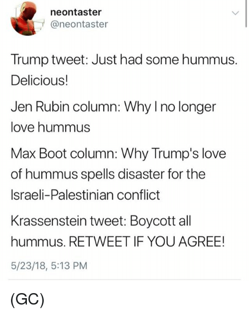 Hummus: neontaster  @neontaster  Trump tweet: Just had some hummus.  Delicious!  Jen Rubin column: Why I no longer  love hummus  Max Boot column: Why Trump's love  of hummus spells disaster for the  Israeli-Palestinian conflict  Krassenstein tweet: Boycott all  hummus. RETWEET IF YOU AGREE!  5/23/18, 5:13 PM (GC)