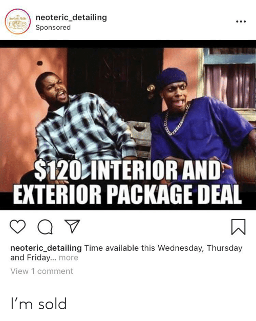 Friday, Time, and Wednesday: neoteric_detailing  Neolerc Mable  Sponsored  $120 INTERIOR AND  EXTERIOR PACKAGE DEAL  Q  neoteric_detailing Time available this Wednesday, Thursday  and Friday... more  View 1 comment I'm sold