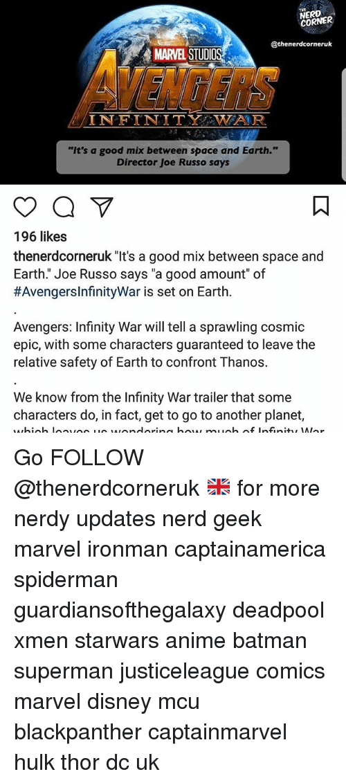 "Confrontable: NERD  CORNER  @thenerdcorneruk  MARVEL STUDIO  VENGERS  INFINITY WAUR.  ""It's a good mix between space and Earth.""  Director Joe Russo says  196 likes  thenerdcorneruk ""It's a good mix between space and  Earth."" Joe Russo says ""a good amount"" of  #AvengersinfinityWar is set on Earth.  Avengers: Infinity War will tell a sprawling cosmic  epic, with some characters guaranteed to leave the  relative safety of Earth to confront T hanos.  We know from the Infinity War trailer that some  characters do, in fact, get to go to another planet, Go FOLLOW @thenerdcorneruk 🇬🇧 for more nerdy updates nerd geek marvel ironman captainamerica spiderman guardiansofthegalaxy deadpool xmen starwars anime batman superman justiceleague comics marvel disney mcu blackpanther captainmarvel hulk thor dc uk"