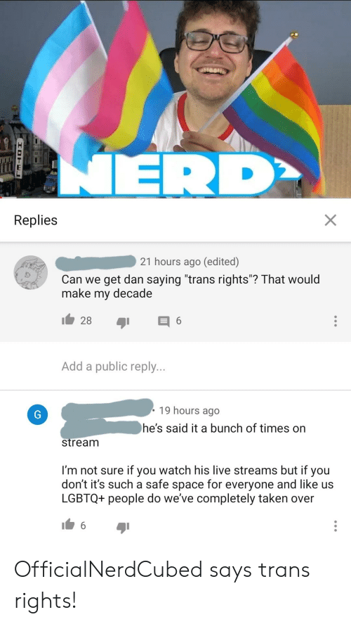 "Nerd, Taken, and Live: NERD  WALKE  Replies  21 hours ago (edited)  Can we get dan saying ""trans rights""? That would  make  decade  my  28  6  Add a public reply...  19 hours ago  he's said it a bunch of times on  stream  I'm not sure if you watch his live streams but if you  don't it's such a safe space for everyone and like us  LGBTQ+ people do we've completely taken over  X  IDTEL OfficialNerdCubed says trans rights!"