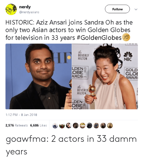 Golden Globes: nerdy  Follow  @nerdyasians  HISTORIC: Aziz Ansari joins Sandra Oh as the  only two Asian actors to win Golden Globes  for television in 33 years #GoldenGlobes 70  the  BEVERLY  HILTON  NBC  LDEN  OBE  ARDS  GOLD  GLOE  WAR  BEVERLY  HILTON  LDEN  OBE/  1:12 PM- 8 Jan 2018  2,576 Retweets 6,686 Likes goawfma:  2 actors in 33 damm years