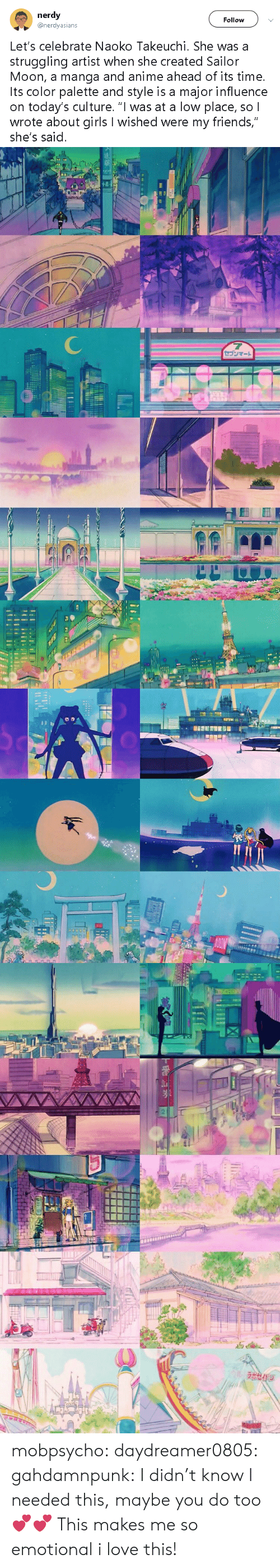 "palette: nerdy  @nerdyasians  Follow  Let's celebrate Naoko Takeuchi. She was a  struggling artist when she created Sailor  Moon, a manga and anime ahead of its time.  Its color palette and style is a major influence  on today's culture. ""I was at a low place, so l  wrote about girls I wished were my friends,""  she's said.   7  セゴンマート   סוו   NON  Ln   TACHIOA  ラホセイドジ mobpsycho:  daydreamer0805: gahdamnpunk: I didn't know I needed this, maybe you do too 💕💕  This makes me so emotional   i love this!"
