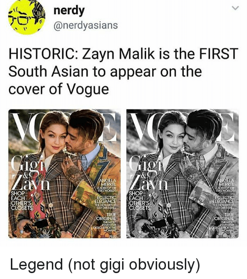 merkel: nerdy  @nerdyasians  HISTORIC: Zayn Malik is the FIRST  South Asian to appear on the  cover of Vogue  LA  MERKEL  ERKEL  SHOP  EACH  OTHERS  CLOSETS;  FREEWORLDSHOP  LECTICEACH  FREEWORD  LECT  ELEG  ONOWS[CLOSETS  DAYDRE  TRUE  ORIGINAL  THEMOST  TRUE  ORIGINAL  NVENTME  TH Legend (not gigi obviously)