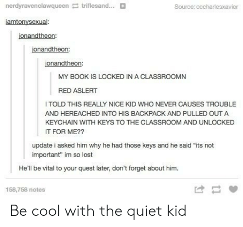 "Quiet Kid: nerdyravenclawqueen triflesand...  Source: cccharlesxavi  iamtonysexual:  jonandtheon:  jonandtheon:  jonandtheon:  MY BOOK IS LOCKED IN A CLASSROOMN  RED ASLERT  TOLD THIS REALLY NICE KID WHO NEVER CAUSES TROUBL  AND HEREACHED INTO HIS BACKPACK AND PULLED OUT A  KEYCHAIN WITH KEYS TO THE CLASSROOM AND UNLOCKED  IT FOR ME??  update i asked him why he had those keys and he said ""its not  important"" im so lost  He'll be vital to your quest later, don't forget about him.  158,758 notes Be cool with the quiet kid"