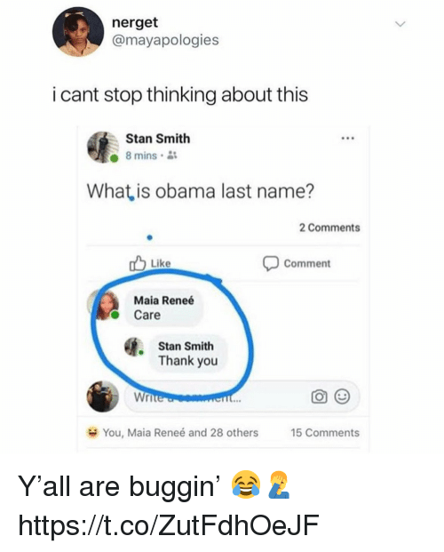 Obama, Stan, and Thank You: nerget  @mayapologies  i cant stop thinking about this  Stan Smith  8 mins  What is obama last name?  2 Comments  Comment  Like  Maia Reneé  O Care  Stan Smith  Thank you  Wr  You, Maia Renee and 28 others  15 Comments Y'all are buggin' 😂🤦‍♂️ https://t.co/ZutFdhOeJF
