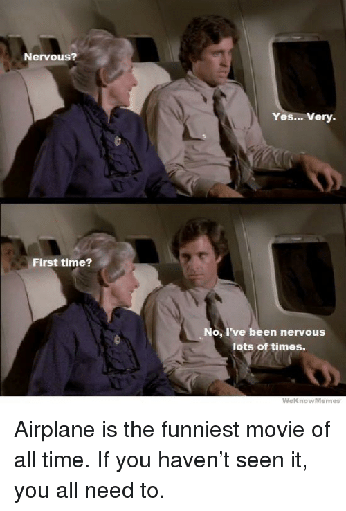 Airplane, Movie, and Time: Nervous?  Yes... Very.  First time?  No, I've been nervous  lots of times.  WeknowMemes Airplane is the funniest movie of all time. If you haven't seen it, you all need to.