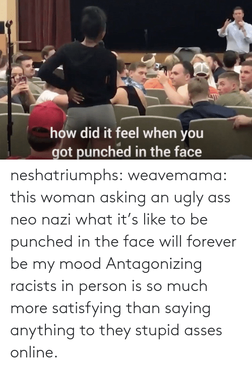 Asking: neshatriumphs: weavemama:  this woman asking an ugly ass neo nazi what it's like to be punched in the face will forever be my mood   Antagonizing racists in person is so much more satisfying than saying anything to they stupid asses online.