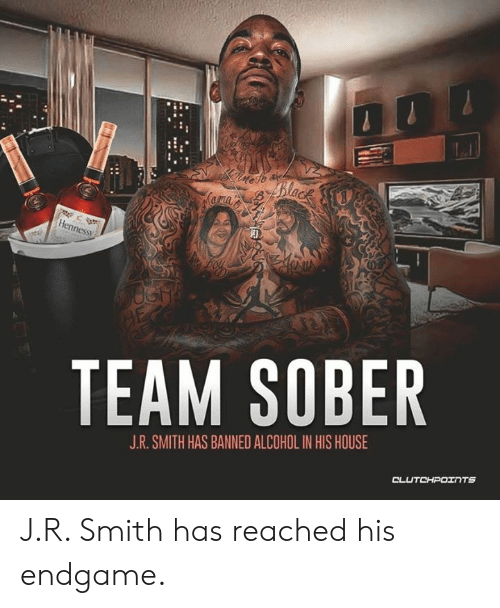J R Smith: ness  TEAM SOBER  J.R. SMITH HAS BANNED ALCOHOL IN HIS HOUSE J.R. Smith has reached his endgame.