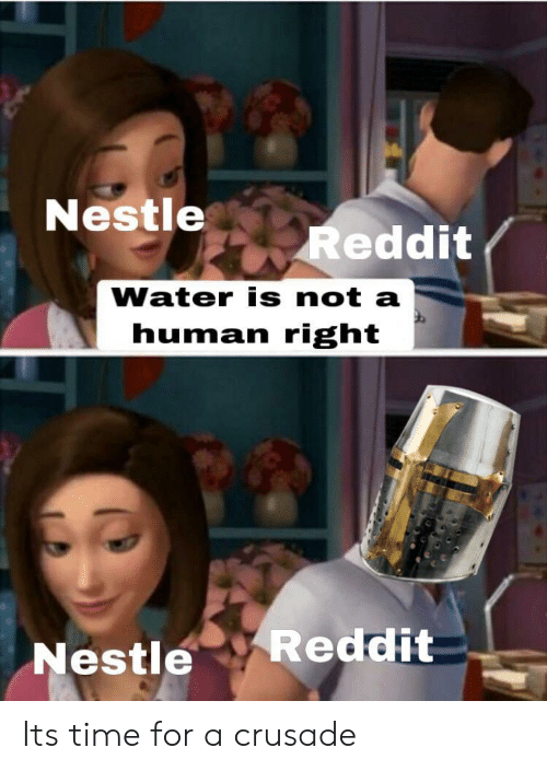 crusade: Nestle  Reddit  Water is not a  human right  Reddit  Nestle Its time for a crusade