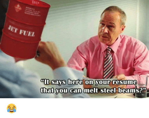 """Melt Steel: NET FUEL  cit Says here on your resume  that you can melt steel  beamsp"""" 😂"""