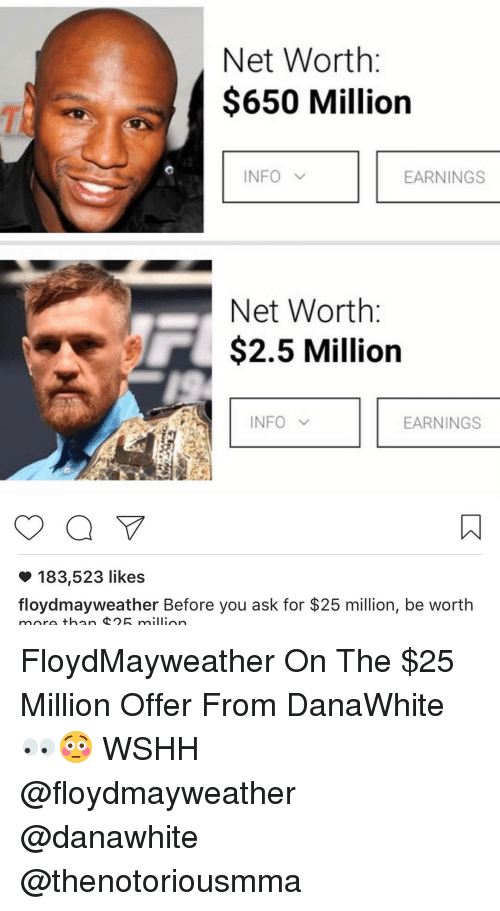 Floyd Mayweather, Mayweather, and Memes: Net Worth  $650 Million  NFO  v  EARNINGS  Net Worth  $2.5 Million  INFO V  EARNINGS  183,523 likes  floyd mayweather Before you ask for $25 million, be worth  more than million FloydMayweather On The $25 Million Offer From DanaWhite 👀😳 WSHH @floydmayweather @danawhite @thenotoriousmma
