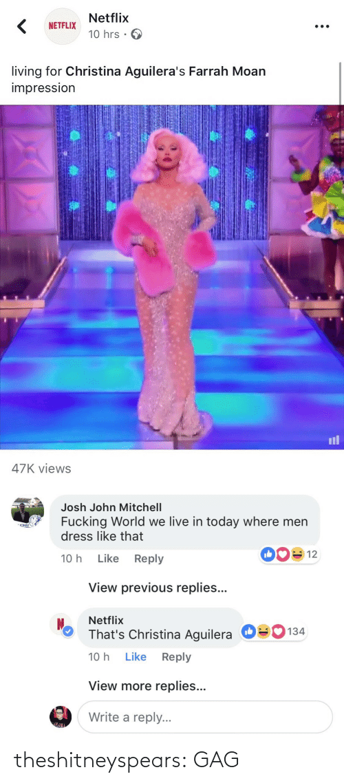 gag: Netflix  10 hrs .  NETFLIX  living for Christina Aguilera's Farrah Moan  impressIon  il  47K views   Josh John Mitchell  Fucking World we live in today where men  dress like that  ONS!  10 h Like Reply  View previous replies...  Netflix  That's Christina Aguilera  10 h Like Reply  О  134  View more replies...  Write a reply. theshitneyspears:  GAG
