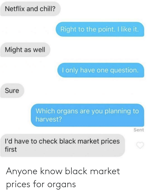 Netflix: Netflix and chill?  Right to the point. I like it.  Might as well  I only have one question.  Sure  Which organs are you planning to  harvest?  Sent  l'd have to check black market prices  first Anyone know black market prices for organs
