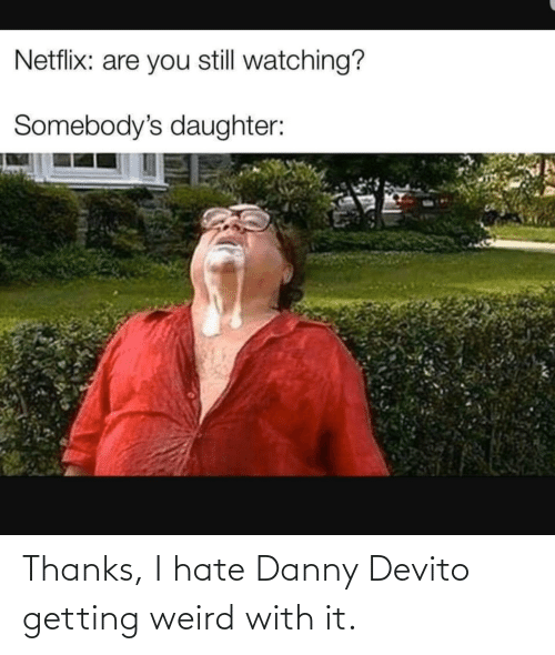 I Hate Danny: Netflix: are you still watching?  Somebody's daughter: Thanks, I hate Danny Devito getting weird with it.