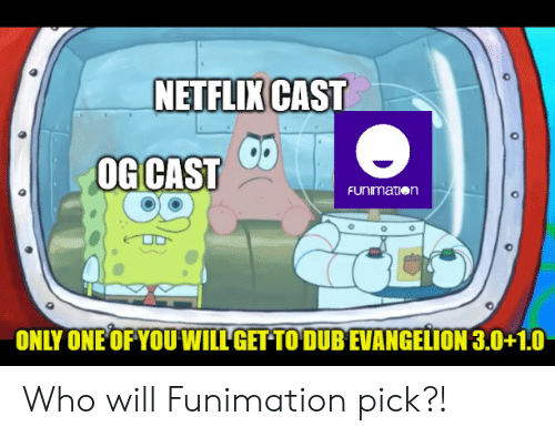Netflix, SpongeBob, and Funimation: NETFLIX CAST  OG CAST  FUNImaTion  ONLY ONE OFYOUWILL GET TO DUB EVANGELION 3.0+1.0 Who will Funimation pick?!