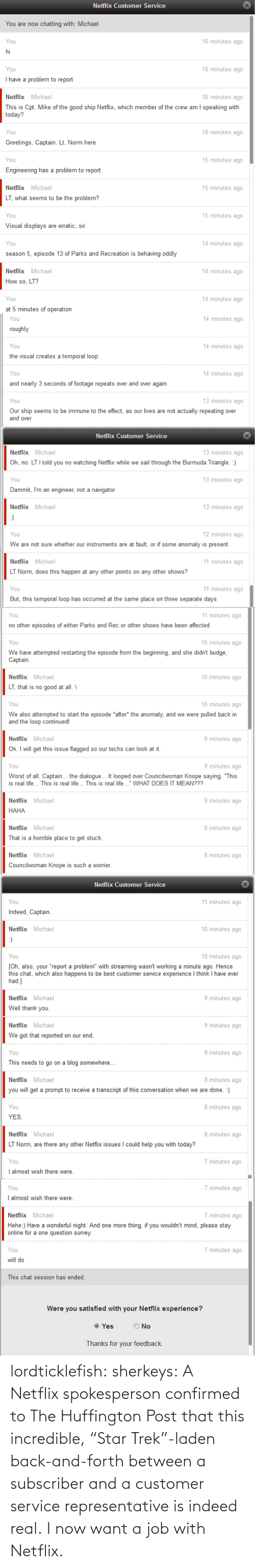 Be Best: Netflix Customer Service  You are now chatting with: Michael  16 minutes ago  You  hi  You  16 minutes ago  I have a problem to report  16 minutes ago  Netflix Michael  This is Cpt. Mike of the good ship Netflix, which member of the crew am I speaking with  today?  16 minutes ago  You  Greetings, Captain. Lt. Norm here  15 minutes ago  You  Engineering has a problem to report  15 minutes ago  Netflix Michael  LT, what seems to be the problem?  15 minutes ago  You  Visual displays are erratic, sir  14 minutes ago  You  season 5, episode 13 of Parks and Recreation is behaving oddly  14 minutes ago  Netflix Michael  How so, LT?  14 minutes ago  You  at 5 minutes of operation   14 minutes ago  You  roughly  14 minutes ago  You  the visual creates a temporal loop  14 minutes ago  You  and nearly 3 seconds of footage repeats over and over again  13 minutes ago  You  Our ship seems to be immune to the effect, as our lives are not actually repeating over  and over  Netflix Customer Service  13 minutes ago  Netflix Michael  Oh, no. LT I told you no watching Netfix while we sail through the Burmuda Triangle. :)  13 minutes ago  You  Dammit, I'm an engineer, not a navigator  13 minutes ago  Netflix Michael  :)  12 minutes ago  You  We are not sure whether our instruments are at fault, or if some anomaly is present  11 minutes ago  Netflix Michael  LT Norm, does this happen at any other points on any other shows?  11 minutes ago  You  But, this temporal loop has occurred at the same place on three separate days   11 minutes ago  You  no other episodes of either Parks and Rec or other shows have been affected  10 minutes ago  You  We have attempted restarting the episode from the beginning, and she didn't budge,  Captain.  10 minutes ago  Netflix Michael  LT, that is no good at all. \  10 minutes ago  You  We also attempted to start the episode *after* the anomaly, and we were pulled back in  and the loop continued!  Netflix Michael  9 minutes ago  Ok. I will get this i