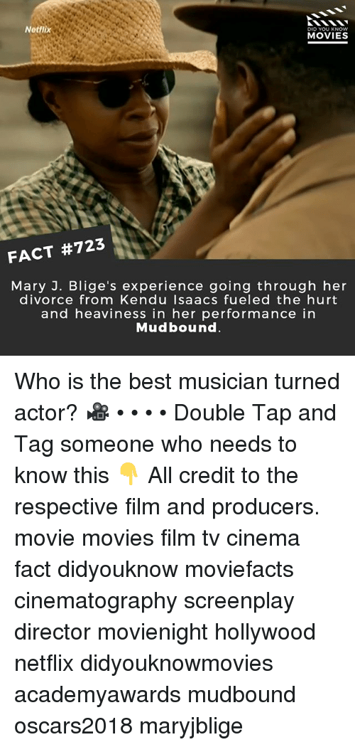 Memes, Movies, and Netflix: Netflix  DID YOU KNOW  MOVIES  FACT #723  Mary J. Blige's experience going through her  divorce from Kendu Isaacs fueled the hurt  and heaviness in her performance in  Mudbound Who is the best musician turned actor? 🎥 • • • • Double Tap and Tag someone who needs to know this 👇 All credit to the respective film and producers. movie movies film tv cinema fact didyouknow moviefacts cinematography screenplay director movienight hollywood netflix didyouknowmovies academyawards mudbound oscars2018 maryjblige