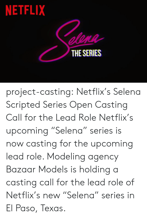 "netflixs: NETFLIX  elene  THE SERIES project-casting:  Netflix's Selena Scripted Series Open Casting Call for the Lead Role  Netflix's upcoming ""Selena"" series is now casting for the upcoming lead role. Modeling agency Bazaar Models is holding a casting call for the lead role of Netflix's new ""Selena"" series in El Paso, Texas."