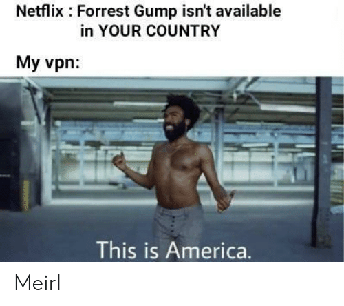 Forrest Gump: Netflix Forrest Gump isn't available  in YOUR COUNTRY  My vpn  This is America. Meirl