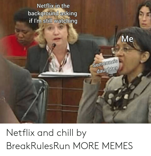 Netflix and chill: Netflix in the  background asking  if I'm still watching  Me  Someone's  daughter Netflix and chill by BreakRulesRun MORE MEMES
