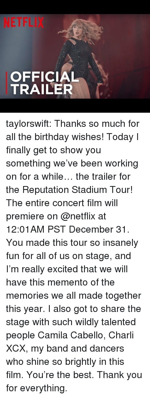 Birthday, Netflix, and Target: NETFLIX  OFFICIAL  TRAILER taylorswift:  Thanks so much for all the birthday wishes! Today I finally get to show you something we've been working on for a while… the trailer for the Reputation Stadium Tour! The entire concert film will premiere on @netflix at 12:01AM PST December 31. You made this tour so insanely fun for all of us on stage, and I'm really excited that we will have this memento of the memories we all made together this year. I also got to share the stage with such wildly talented people Camila Cabello, Charli XCX, my band and dancers who shine so brightly in this film. You're the best. Thank you for everything.