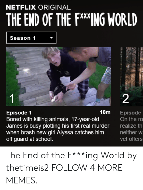 fing: NETFLIX ORIGINAL  THE END OF THE FING WORLD  Season 1  1  2  18m  Episode 1  Bored with killing animals, 17-year-old  James is busy plotting his first real murder  when brash new girl Alyssa catches him  off guard at school.  Episode  On the ro  realize th  neither w  vet offers The End of the F***ing World by thetimeis2 FOLLOW 4 MORE MEMES.