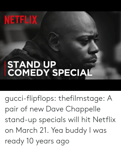 Dave Chappelle: NETFLIX  STAND UP  COMEDY SPECIAL gucci-flipflops:  thefilmstage: A pair of new Dave Chappelle stand-up specials will hit Netflix on March 21.  Yea buddy  I was ready 10 years ago