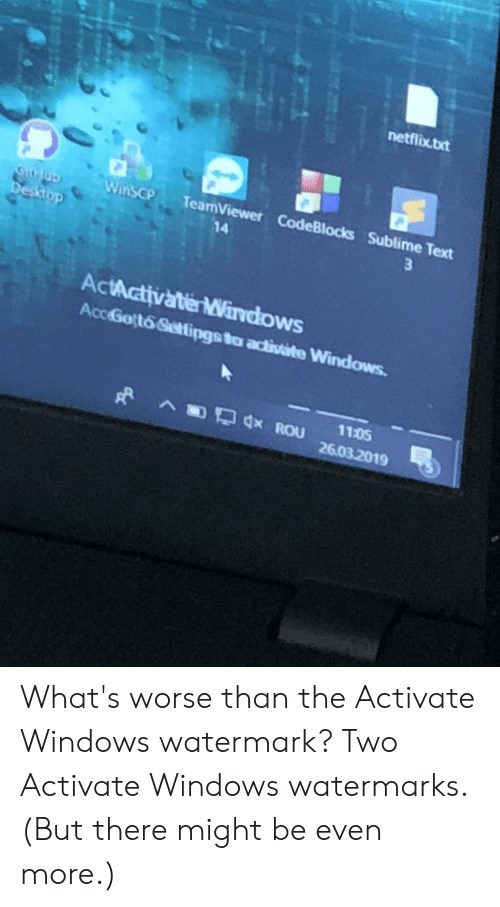 Sublime Text: netflix.txt  WinsCP TeamViewer CodeBlocks Sublime Text  14  ActActivate Windows  AccGott6 Settipgs to activate Windows  ROu 110  26.03.2019 What's worse than the Activate Windows watermark? Two Activate Windows watermarks. (But there might be even more.)