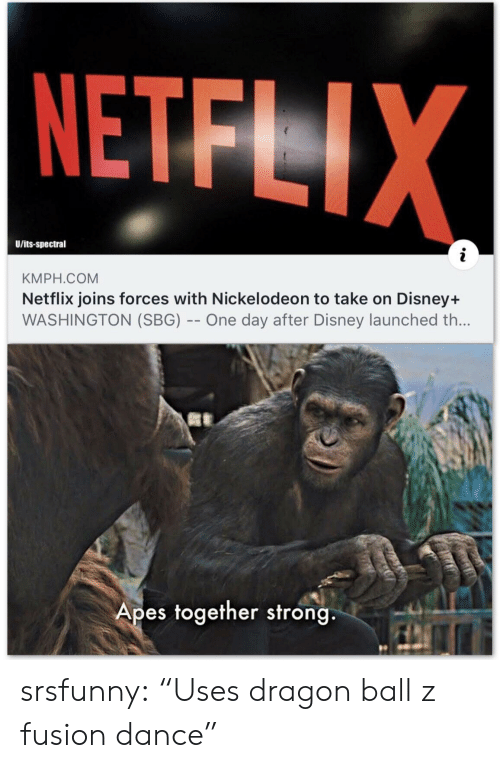 "washington: NETFLIX  U/its-spectral  KMPH.COM  Netflix joins forces with Nickelodeon to take on Disney+  WASHINGTON (SBG) -- One day after Disney launched th...  Apes together strong srsfunny:  ""Uses dragon ball z fusion dance"""