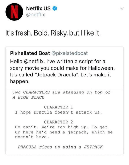 "Fresh, Halloween, and Hello: Netflix US  @netflix  It's fresh. Bold. Risky, but I like it.  Pixhellated Boat @pixelatedboat  Hello @netflix. I've written a script for a  scary movie you could make for Halloween.  It's called ""Jetpack Dracula"". Let's make it  happen.  Two CHARACTERS are standing on top of  A HIGH PLACE  CHARACTER 1  I hope Dracula doesn't attack us.  CHARACTER 2  He can' t. We're too high up. To get  up here he'd need a jetpack, which he  doesn' t have  DRACULA rises up using a JETPACK"
