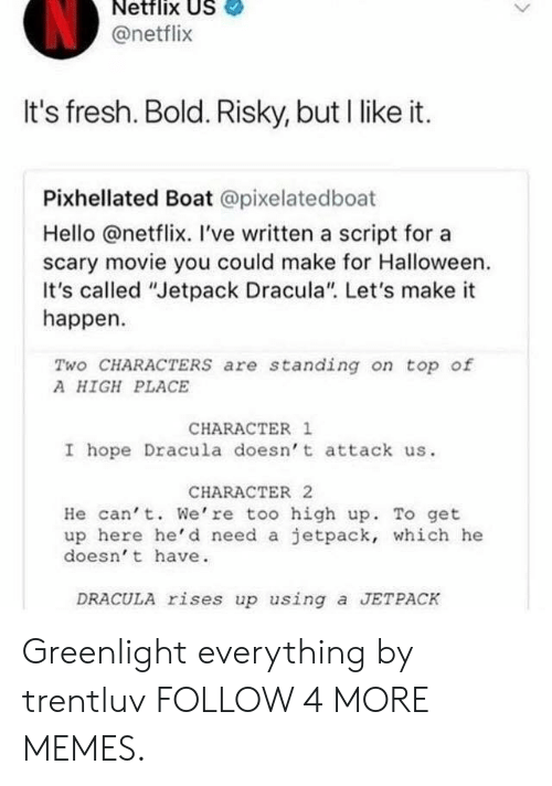 """Dank, Fresh, and Halloween: Netflix US  @netflix  It's fresh. Bold. Risky, but I like it.  Pixhellated Boat @pixelatedboat  Hello @netflix. I've written a script for a  scary movie you could make for Halloween  It's called """"Jetpack Dracula"""". Let's make it  happen  Two CHARACTERS are standing on top of  A HIGH PLACE  CHARACTER 1  I hope Dracula doesn't attack us  CHARACTER 2  He can't. We're too high up. To get  up here he'd need a jetpack, which he  doesn't have  DRACULA rises up using a JETPACK Greenlight everything by trentluv FOLLOW 4 MORE MEMES."""