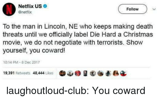 Christmas, Club, and Netflix: Netflix US  @netflx  Follow  To the man in Lincoln, NE who keeps making death  threats until we officially label Die Hard a Christmas  movie, we do not negotiate with terrorists. Show  yourself, you coward!  10.14 PM-8 Dec 2017  19,391 Retweets 48.444 Likes  ·ω@ g  ē縣4 laughoutloud-club:  You coward