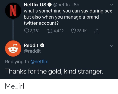 Netflix, Reddit, and Sex: Netflix US O @netflix · 8h  what's something you can say during sex  but also when you manage a brand  twitter account?  Q 3,761  274,422  28.1K  Reddit  @reddit  Replying to @netflix  Thanks for the gold, kind stranger. Me_irl
