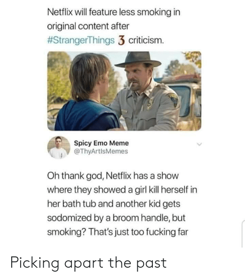 Emo, Fucking, and God: Netflix will feature less smoking in  original content after  #StrangerThings 3 criticism.  Spicy Emo Meme  @ThyArtlsMemes  Oh thank god, Netflix has a show  where they showed a girl kill herself in  her bath tub and another kid gets  sodomized by a broom handle, but  smoking? That's just too fucking far Picking apart the past