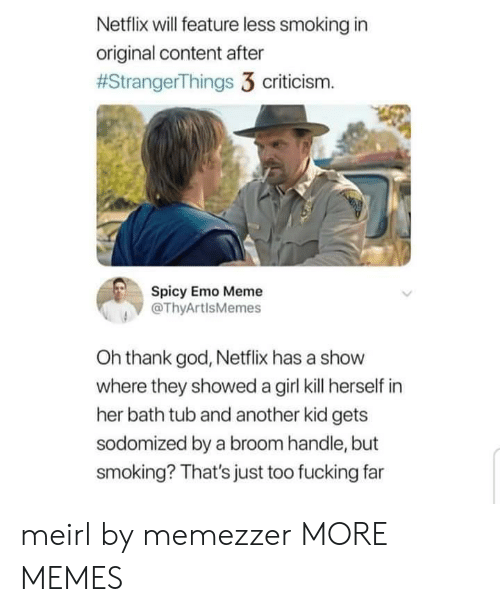 Dank, Emo, and Fucking: Netflix will feature less smoking in  original content after  #StrangerThings 3 criticism.  Spicy Emo Meme  @ThyArtlsMemes  Oh thank god, Netflix has a show  where they showed a girl kill herself in  her bath tub and another kid gets  sodomized by a broom handle, but  smoking? That's just too fucking far meirl by memezzer MORE MEMES