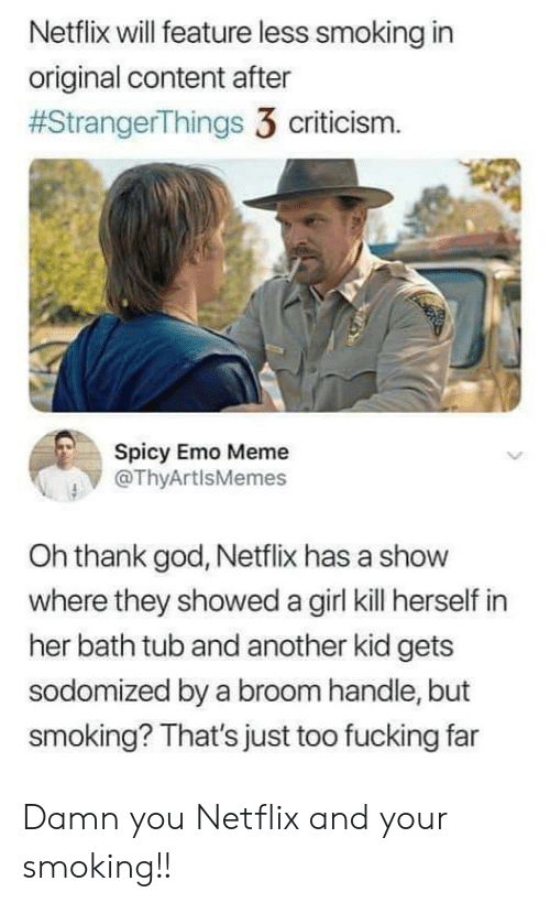 Oh Thank God: Netflix will feature less smoking in  original content after  #StrangerThings 3 criticism.  Spicy Emo Meme  @ThyArtlsMemes  Oh thank god, Netflix has a show  where they showed a girl kill herself in  her bath tub and another kid gets  sodomized by a broom handle, but  smoking? That's just too fucking far Damn you Netflix and your smoking!!