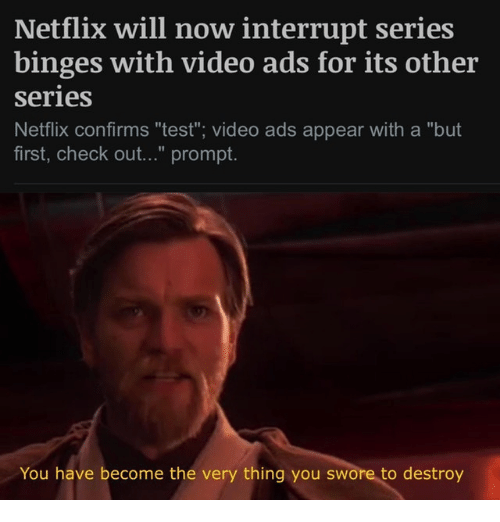 """Netflix, Test, and Video: Netflix will now interrupt series  binges with video ads for its other  series  Netflix confirms """"test""""; video ads appear with a """"but  first, check out..."""" prompt  You have become the very thing you swore to destroy"""
