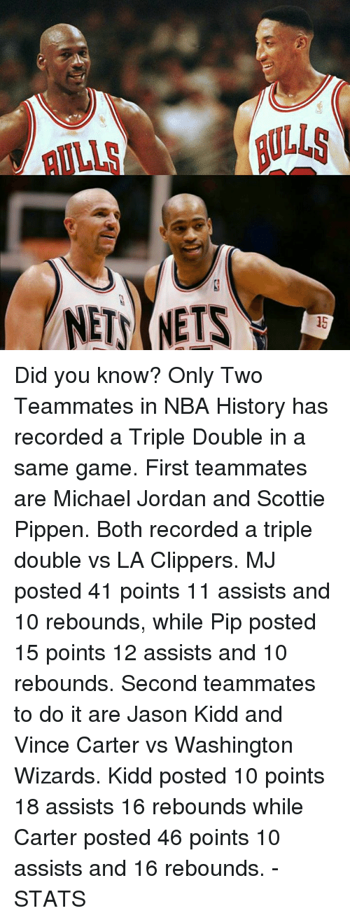pips: NETS NETS Did you know?  Only Two Teammates in NBA History has recorded a Triple Double in a same game.  First teammates are Michael Jordan and Scottie Pippen. Both recorded a triple double vs LA Clippers. MJ posted 41 points 11 assists and 10 rebounds, while Pip posted 15 points 12 assists and 10 rebounds.  Second teammates to do it are Jason Kidd and Vince Carter vs Washington Wizards. Kidd posted 10 points 18 assists 16 rebounds while Carter posted 46 points 10 assists and 16 rebounds.  -STATS