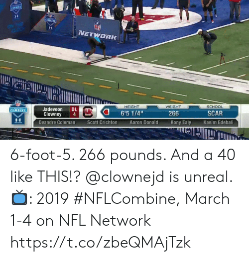 "Memes, Nfl, and School: NETWORK  HEIGHT  WEIGHT  SCHOOL  Jadeveon DL  Clowney 4  Deandre Coleman  6'5 1/4""  NE  SCAR  266  Kony Ealy  Scott Crichton  Aaron Donald  Kasim Edebali 6-foot-5. 266 pounds. And a 40 like THIS!?  @clownejd is unreal.  📺: 2019 #NFLCombine, March 1-4 on NFL Network https://t.co/zbeQMAjTzk"