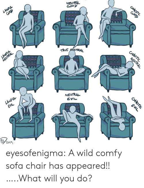 sofa: NEUTRAL  GooD  CHAOTIC  GooD  LAWFUL  TRVE NEUTRAL  CHAOTIC  LAWFVL  NEUTRAL  NEUTRAL  NEUTRAL  LAWFUL  EVIL  EVIL  EVIL  2019  CHOTI eyesofenigma:  A wild comfy sofa chair has appeared!! …..What will you do?