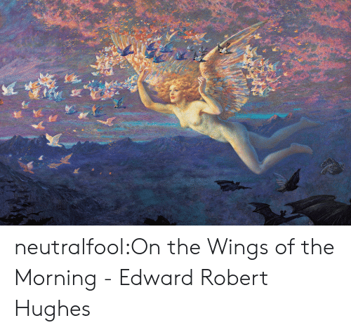 robert: neutralfool:On the Wings of the Morning - Edward Robert Hughes