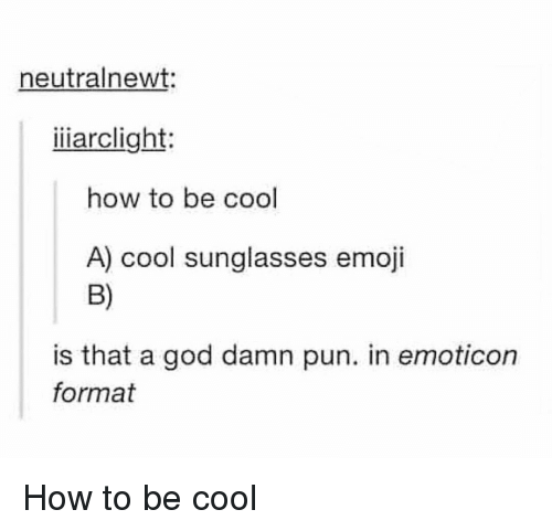 emoticon: neutralnewt:  iiiarclight:  how to be cool  A) cool sunglasses emoji  B)  is that a god damn pun. in emoticon  format How to be cool