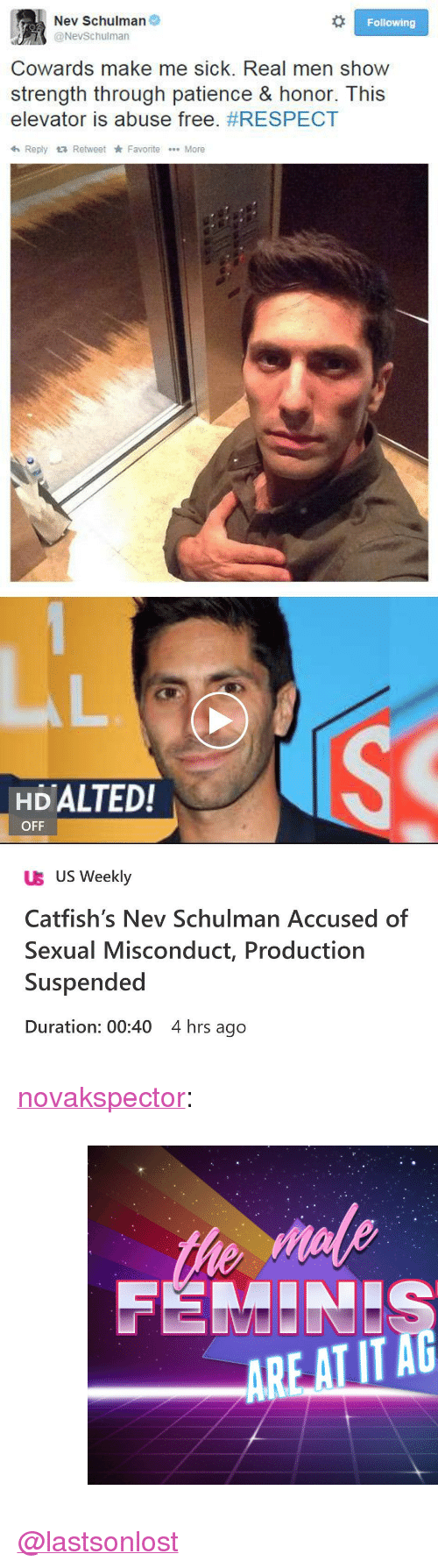 """duration: Nev Schulman  @NevSchulman  Following  Cowards make me sick. Real men show  strength through patience & honor. This  elevator is abuse free. #RESPECT  h Reply Retweet Favorite More   HDALTED!  OFF  UB US Weekly  Catfish's Nev Schulman Accused of  Sexual Misconduct, Production  Suspended  Duration: 00:40 4 hrs ago <p><a href=""""http://novakspector.tumblr.com/post/174005481234"""" class=""""tumblr_blog"""">novakspector</a>:</p><blockquote><figure class=""""tmblr-full"""" data-orig-height=""""537"""" data-orig-width=""""750""""><img src=""""https://78.media.tumblr.com/c25ac69782dcbdb60ec3f7b276e7dc76/tumblr_inline_p8wgq6izIM1r5htxe_540.jpg"""" data-orig-height=""""537"""" data-orig-width=""""750""""/></figure></blockquote>  <p><a class=""""tumblelog"""" href=""""https://tmblr.co/mPxVYxWuKR2CMbqrueo4UEQ"""">@lastsonlost</a> </p>"""