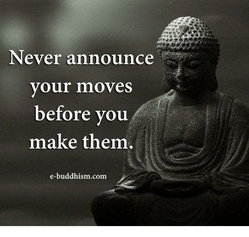 Your Moves: Never announce  your moves  before you  make them.  e-buddhism com