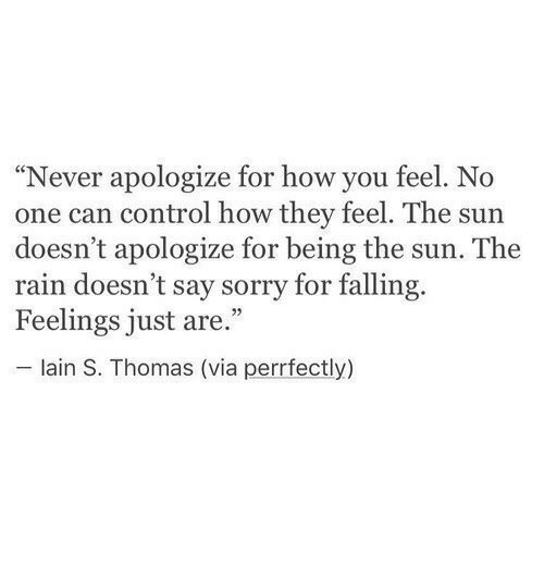 """lain: """"Never apologize for how you feel. No  one can control how they feel. The sun  doesn't apologize for being the sun. The  rain doesn't say sorry for falling.  Feelings just are.""""  lain S. Thomas (via perrfectly)"""