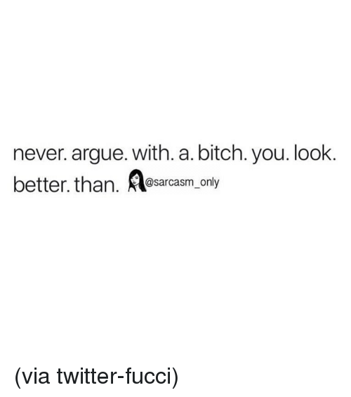 Arguing, Bitch, and Funny: never. argue. with. a. bitch. you. look.  better. than. sarcas only  @sarcasm_only (via twitter-fucci)