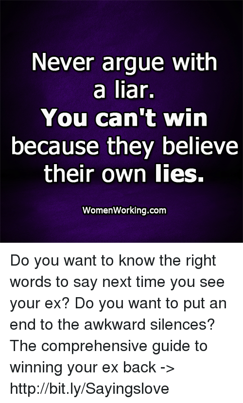 Awkward Silences: Never argue with  a liar.  You can't win  because they believe  their own lies.  WomenWorking.com Do you want to know the right words to say next time you see your ex? Do you want to put an end to the awkward silences? The comprehensive guide to winning your ex back -> http://bit.ly/Sayingslove